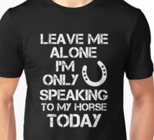 Horse - Leave Me Alone I'm Only Speaking To My Horse Today Unisex T-Shirt