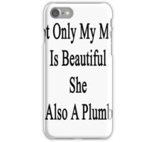 Not Only My Mom Is Beautiful She Is A Plumber  iPhone Case/Skin