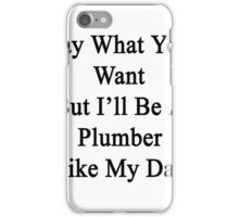 Say What You Want But I'll Be A Plumber Like My Dad  iPhone Case/Skin