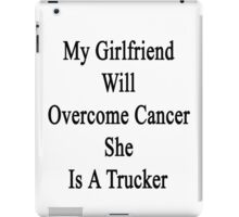 My Girlfriend Will Overcome Cancer She Is A Trucker  iPad Case/Skin