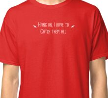 Hang on I Need to Catch Them All (White) Classic T-Shirt