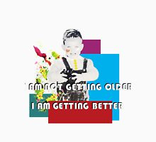 I am not getting older I am getting better 1 Unisex T-Shirt