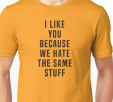 I like you because we hate the same stuff Unisex T-Shirt