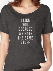I like you because we hate the same stuff Women's Relaxed Fit T-Shirt