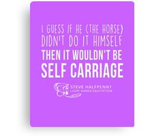 I guess if he (The Horse) Didn't do it himself Then it wouldn't be Self carriage t-shirt Canvas Print