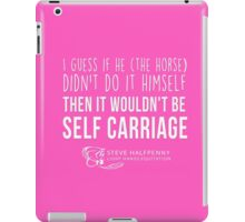 I guess if he (The Horse) Didn't do it himself Then it wouldn't be Self carriage t-shirt iPad Case/Skin