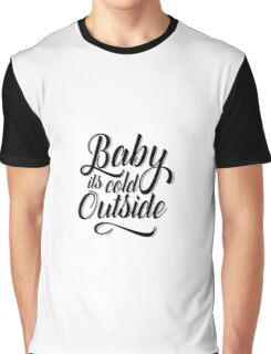 Baby its cold outside Graphic T-Shirt