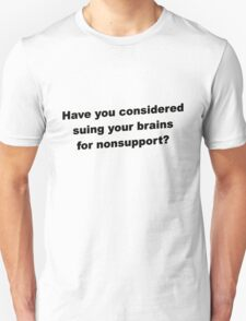 Have you considered suing your brains for nonsupport. T-Shirt