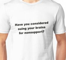 Have you considered suing your brains for nonsupport. Unisex T-Shirt