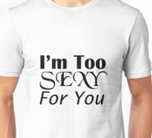 I'm Too Sexy For You Unisex T-Shirt