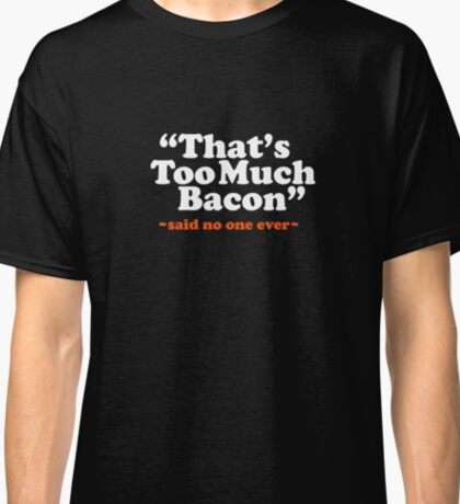 Too Much Bacon Funny Quote Classic T-Shirt