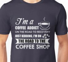 I'm a coffee addict on the road to recovery. Just kidding, I'm on the road to the coffee shop - Coffee addict shirt Unisex T-Shirt