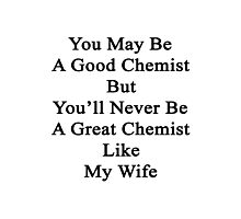 You May Be A Good Chemist But You'll Never Be A Great Chemist Like My Wife Photographic Print