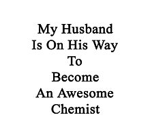 My Husband Is On His Way To Become An Awesome Chemist  Photographic Print