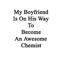 My Boyfriend Is On His Way To Become An Awesome Chemist Photographic Print