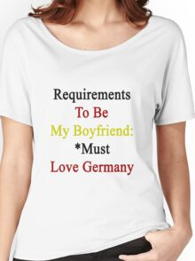 Requirements To Be My Boyfriend: *Must Love Germany Women's Relaxed Fit T-Shirt