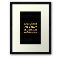Imperfection action is better than perfect inaction... Inspirational Quote Framed Print