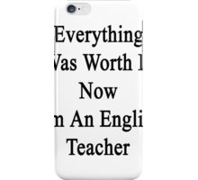 Everything Was Worth It Now I'm An English Teacher  iPhone Case/Skin
