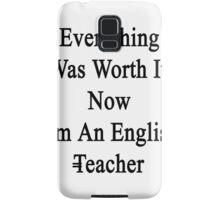 Everything Was Worth It Now I'm An English Teacher  Samsung Galaxy Case/Skin