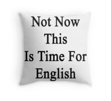 Not Now This Is Time For English  Throw Pillow