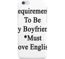 Requirements To Be My Boyfriend: *Must Love English  iPhone Case/Skin