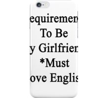 Requirements To Be My Girlfriend: *Must Love English  iPhone Case/Skin