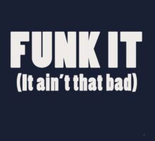 FUNK IT (It ain't that bad) by fictionbrother