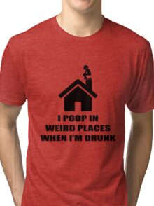 I POOP IN WEIRD PLACES WHEN I'M DRUNK Tri-blend T-Shirt