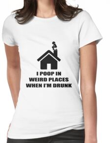 I POOP IN WEIRD PLACES WHEN I'M DRUNK Womens Fitted T-Shirt