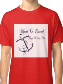 anchor and inscription What Is Dead May Never Die Classic T-Shirt