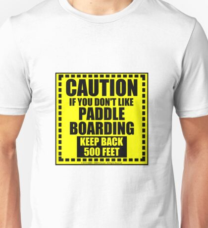 Caution If You Don't Like Paddleboarding Keep Back 500 Feet Unisex T-Shirt