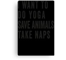 I Want To Do Yoga, Save Animals, Take Naps Canvas Print