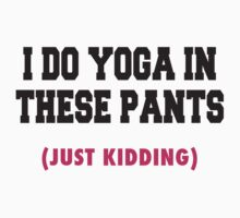 I Do Yoga In These Pants (Just Kidding) by Fitspire Apparel
