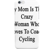 My Mom Is That Crazy Woman Who Loves To Coach Cycling  iPhone Case/Skin
