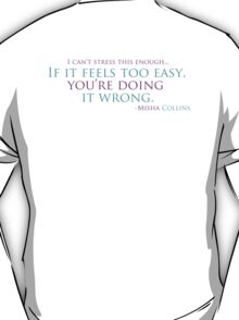 If it feels too easy... you're doing it wrong! T-Shirt