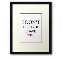 I don't need you, I have wife Framed Print
