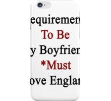 Requirements To Be My Boyfriend: *Must Love England  iPhone Case/Skin
