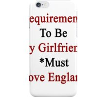 Requirements To Be My Girlfriend: *Must Love England  iPhone Case/Skin