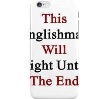 This Englishman Will Fight Until The End  iPhone Case/Skin