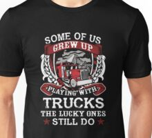 Some of us grew up playing with trucks the lucky ones still do Unisex T-Shirt