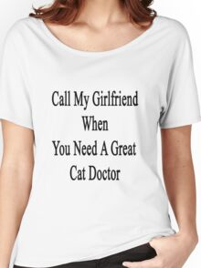 Call My Girlfriend When You Need A Great Cat Doctor  Women's Relaxed Fit T-Shirt