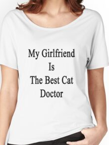 My Girlfriend Is The Best Cat Doctor  Women's Relaxed Fit T-Shirt