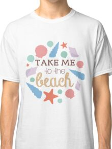 Take Me To The Beach Classic T-Shirt
