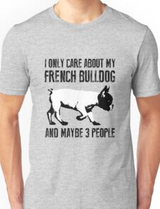 I only care about my French Bulldog and maybe 3 people T-Shirt