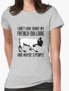 I only care about my French Bulldog and maybe 3 people Womens Fitted T-Shirt