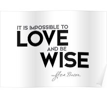it is impossible to love and be wise - francis bacon Poster