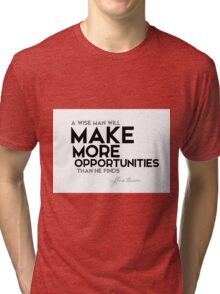 make more opportunities - francis bacon Tri-blend T-Shirt