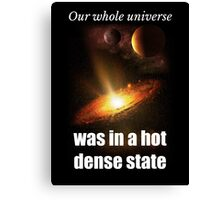 Big Bang Theory - Our whole universe was in a hot dense state Canvas Print