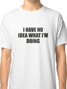 I Have No Idea What I'm Doing Classic T-Shirt