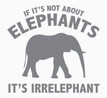 If It's Not About Elephants. It's Irrelephant. by DesignFactoryD